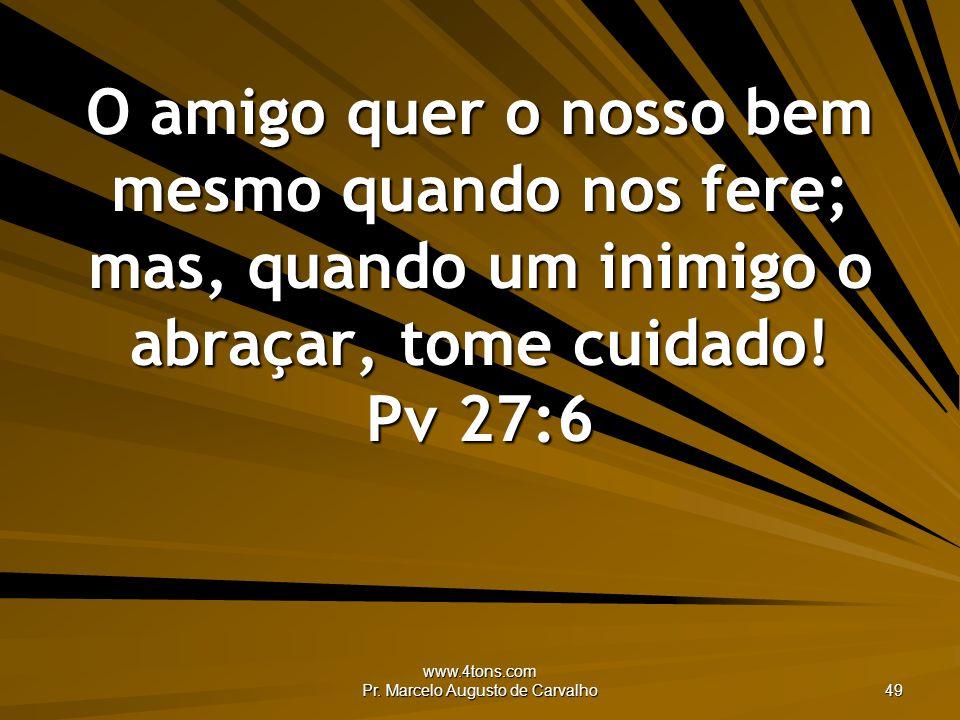 www.4tons.com Pr. Marcelo Augusto de Carvalho 49 O amigo quer o nosso bem mesmo quando nos fere; mas, quando um inimigo o abraçar, tome cuidado! Pv 27