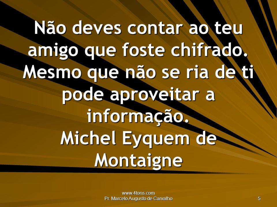 www.4tons.com Pr. Marcelo Augusto de Carvalho 5 Não deves contar ao teu amigo que foste chifrado. Mesmo que não se ria de ti pode aproveitar a informa