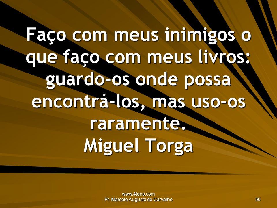www.4tons.com Pr. Marcelo Augusto de Carvalho 50 Faço com meus inimigos o que faço com meus livros: guardo-os onde possa encontrá-los, mas uso-os rara