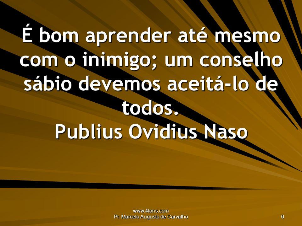 www.4tons.com Pr. Marcelo Augusto de Carvalho 6 É bom aprender até mesmo com o inimigo; um conselho sábio devemos aceitá-lo de todos. Publius Ovidius