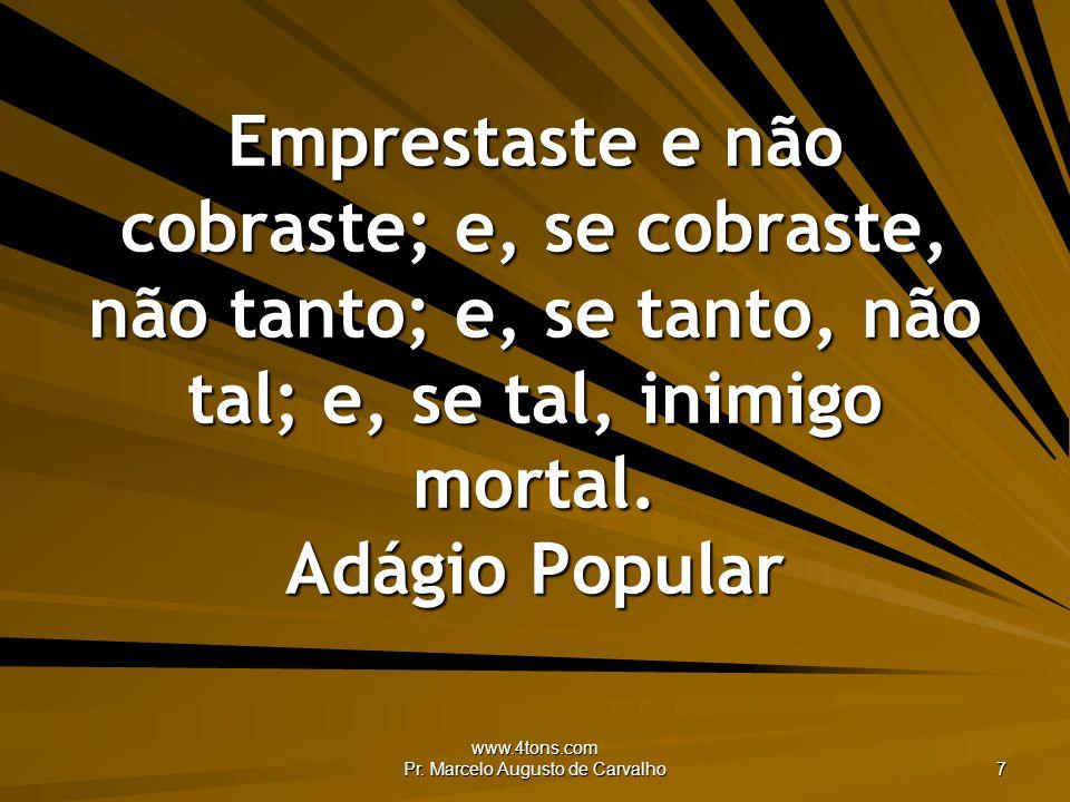 www.4tons.com Pr. Marcelo Augusto de Carvalho 7 Emprestaste e não cobraste; e, se cobraste, não tanto; e, se tanto, não tal; e, se tal, inimigo mortal