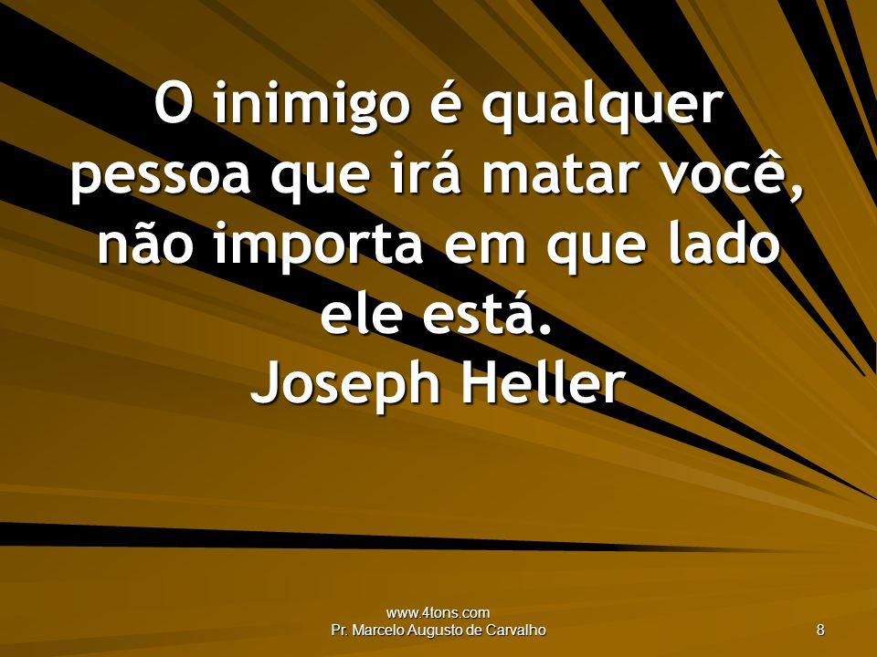 www.4tons.com Pr. Marcelo Augusto de Carvalho 8 O inimigo é qualquer pessoa que irá matar você, não importa em que lado ele está. Joseph Heller