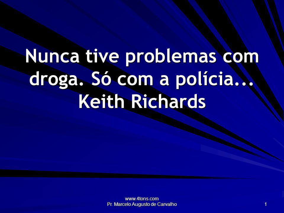 www.4tons.com Pr. Marcelo Augusto de Carvalho 1 Nunca tive problemas com droga. Só com a polícia... Keith Richards