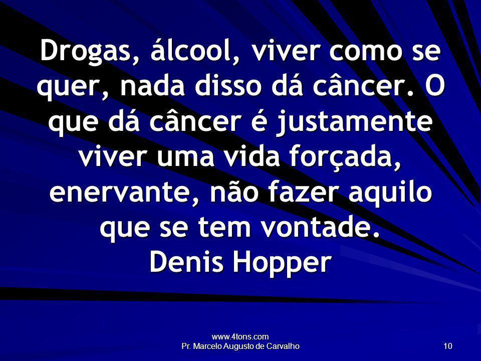 www.4tons.com Pr. Marcelo Augusto de Carvalho 10 Drogas, álcool, viver como se quer, nada disso dá câncer. O que dá câncer é justamente viver uma vida