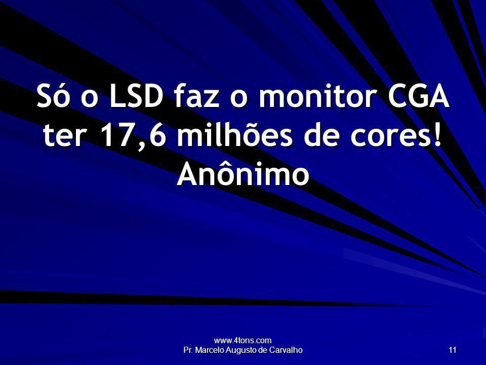 www.4tons.com Pr. Marcelo Augusto de Carvalho 11 Só o LSD faz o monitor CGA ter 17,6 milhões de cores! Anônimo