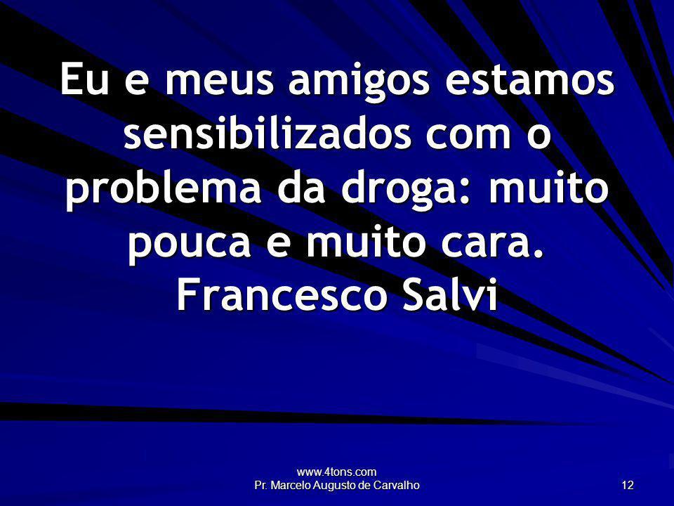 www.4tons.com Pr. Marcelo Augusto de Carvalho 12 Eu e meus amigos estamos sensibilizados com o problema da droga: muito pouca e muito cara. Francesco