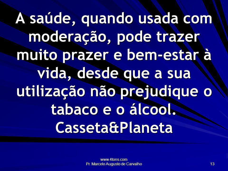 www.4tons.com Pr. Marcelo Augusto de Carvalho 13 A saúde, quando usada com moderação, pode trazer muito prazer e bem-estar à vida, desde que a sua uti