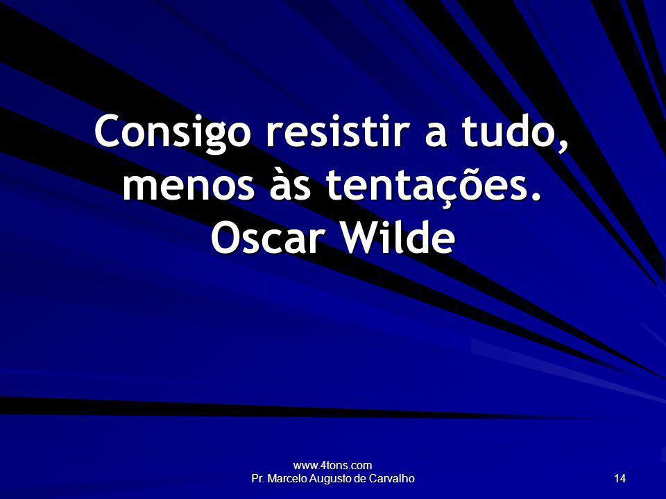 www.4tons.com Pr. Marcelo Augusto de Carvalho 14 Consigo resistir a tudo, menos às tentações. Oscar Wilde