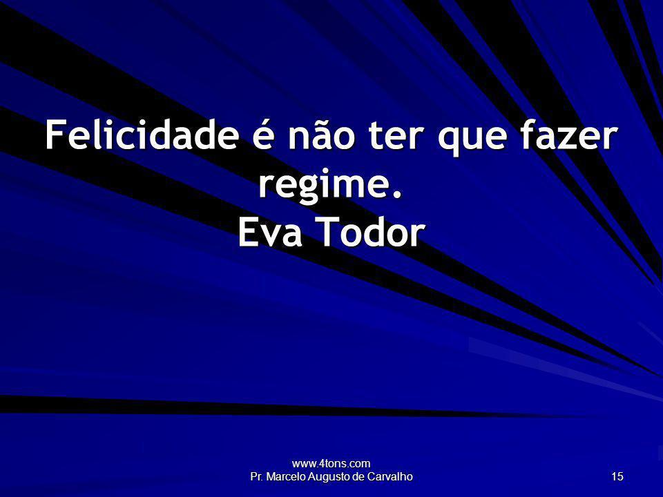 www.4tons.com Pr. Marcelo Augusto de Carvalho 15 Felicidade é não ter que fazer regime. Eva Todor