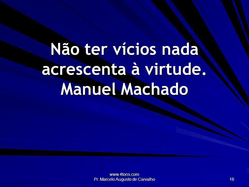 www.4tons.com Pr. Marcelo Augusto de Carvalho 16 Não ter vícios nada acrescenta à virtude. Manuel Machado