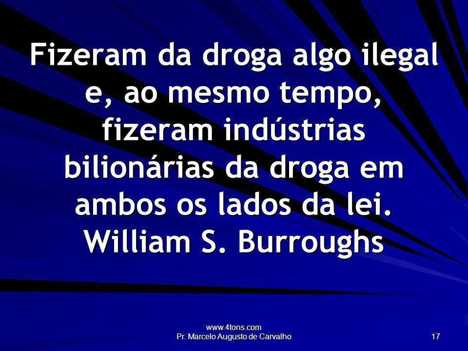 www.4tons.com Pr. Marcelo Augusto de Carvalho 17 Fizeram da droga algo ilegal e, ao mesmo tempo, fizeram indústrias bilionárias da droga em ambos os l