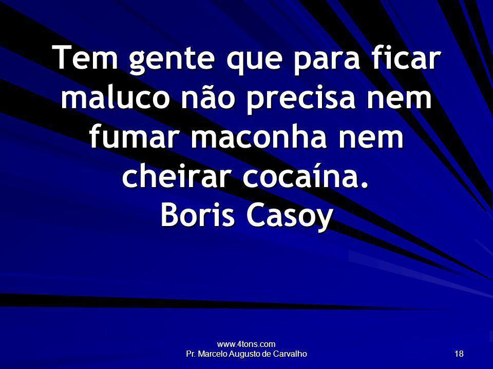 www.4tons.com Pr. Marcelo Augusto de Carvalho 18 Tem gente que para ficar maluco não precisa nem fumar maconha nem cheirar cocaína. Boris Casoy
