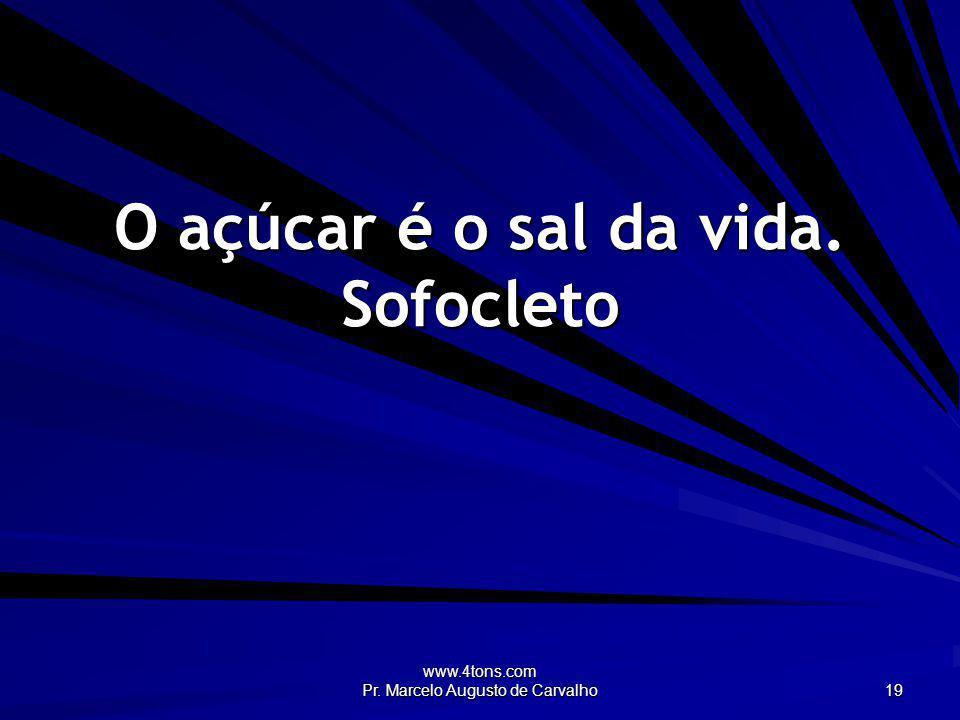www.4tons.com Pr. Marcelo Augusto de Carvalho 19 O açúcar é o sal da vida. Sofocleto
