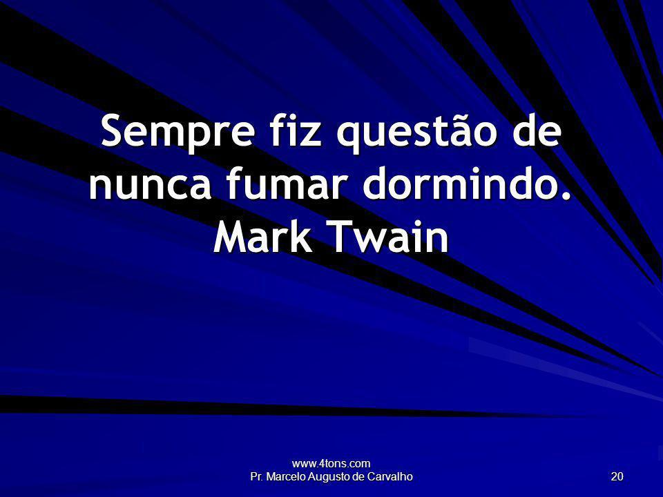 www.4tons.com Pr. Marcelo Augusto de Carvalho 20 Sempre fiz questão de nunca fumar dormindo. Mark Twain