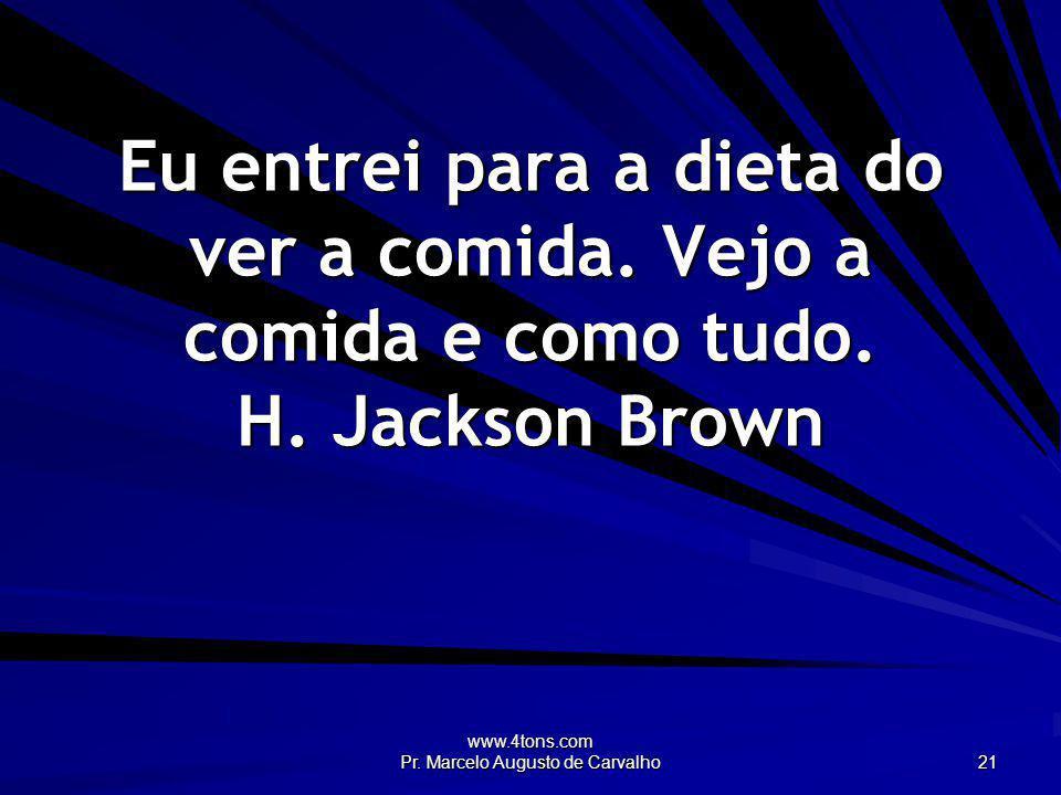 www.4tons.com Pr. Marcelo Augusto de Carvalho 21 Eu entrei para a dieta do ver a comida. Vejo a comida e como tudo. H. Jackson Brown