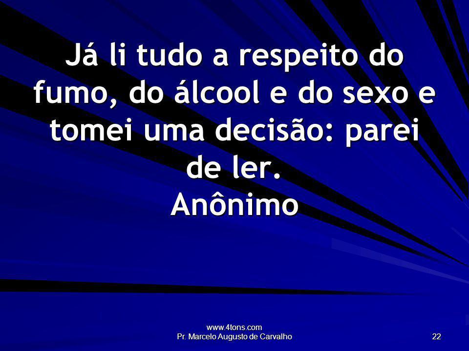 www.4tons.com Pr. Marcelo Augusto de Carvalho 22 Já li tudo a respeito do fumo, do álcool e do sexo e tomei uma decisão: parei de ler. Anônimo