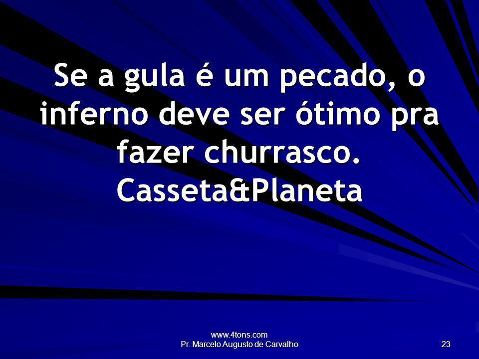 www.4tons.com Pr. Marcelo Augusto de Carvalho 23 Se a gula é um pecado, o inferno deve ser ótimo pra fazer churrasco. Casseta&Planeta