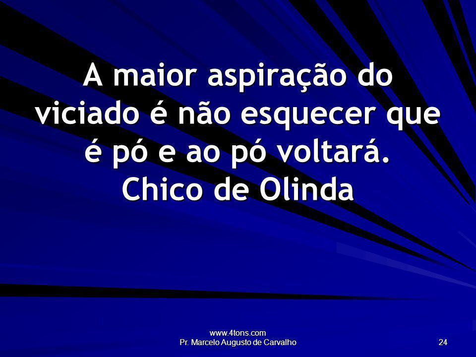 www.4tons.com Pr. Marcelo Augusto de Carvalho 24 A maior aspiração do viciado é não esquecer que é pó e ao pó voltará. Chico de Olinda