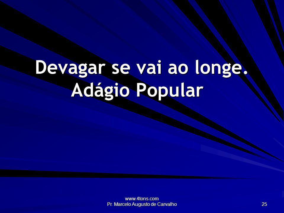 www.4tons.com Pr. Marcelo Augusto de Carvalho 25 Devagar se vai ao longe. Adágio Popular