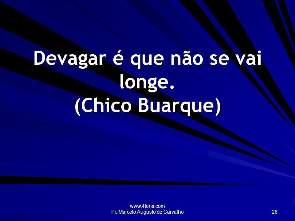www.4tons.com Pr. Marcelo Augusto de Carvalho 26 Devagar é que não se vai longe. (Chico Buarque)