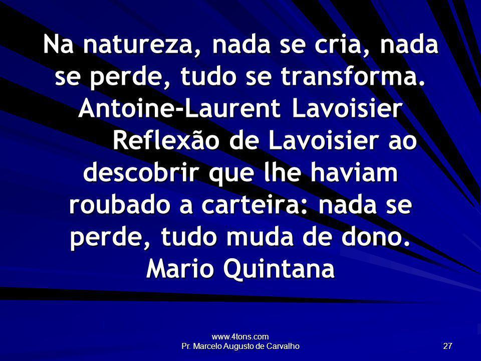 www.4tons.com Pr. Marcelo Augusto de Carvalho 27 Na natureza, nada se cria, nada se perde, tudo se transforma. Antoine-Laurent Lavoisier Reflexão de L