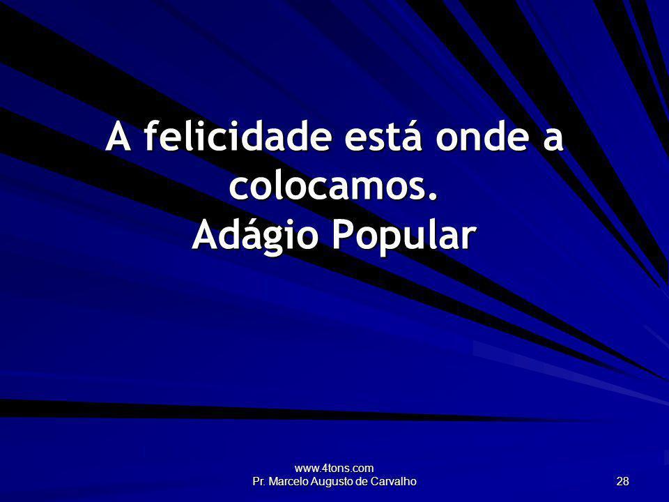 www.4tons.com Pr. Marcelo Augusto de Carvalho 28 A felicidade está onde a colocamos. Adágio Popular