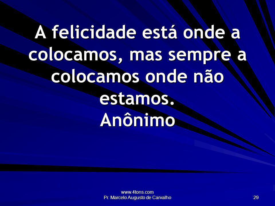 www.4tons.com Pr. Marcelo Augusto de Carvalho 29 A felicidade está onde a colocamos, mas sempre a colocamos onde não estamos. Anônimo