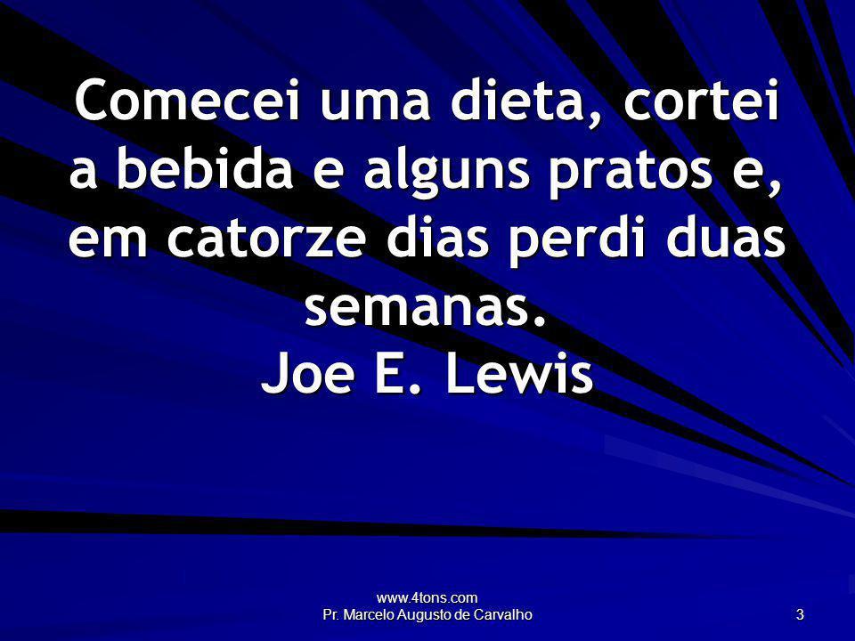 www.4tons.com Pr. Marcelo Augusto de Carvalho 3 Comecei uma dieta, cortei a bebida e alguns pratos e, em catorze dias perdi duas semanas. Joe E. Lewis
