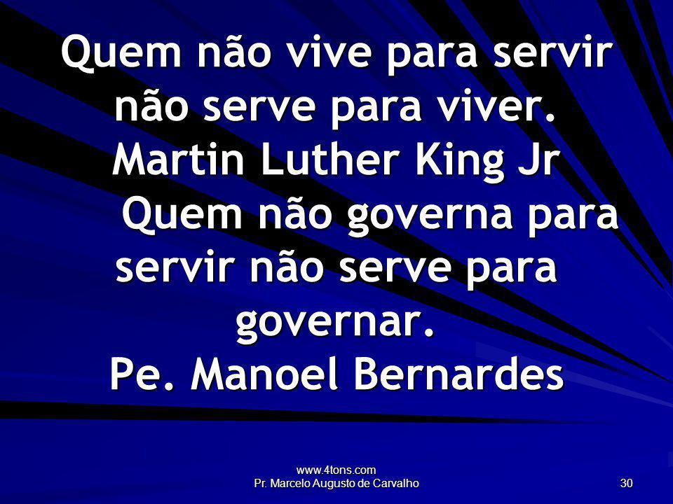 www.4tons.com Pr. Marcelo Augusto de Carvalho 30 Quem não vive para servir não serve para viver. Martin Luther King Jr Quem não governa para servir nã