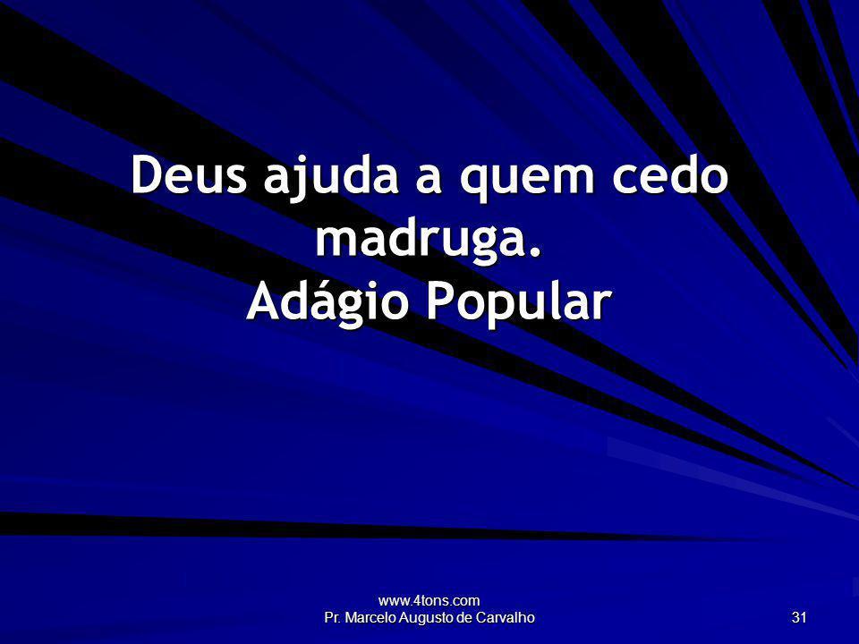 www.4tons.com Pr. Marcelo Augusto de Carvalho 31 Deus ajuda a quem cedo madruga. Adágio Popular