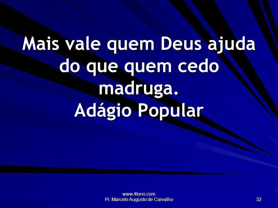 www.4tons.com Pr. Marcelo Augusto de Carvalho 32 Mais vale quem Deus ajuda do que quem cedo madruga. Adágio Popular