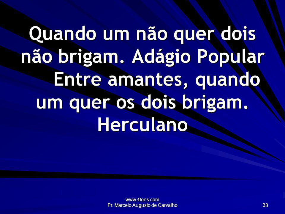 www.4tons.com Pr. Marcelo Augusto de Carvalho 33 Quando um não quer dois não brigam. Adágio Popular Entre amantes, quando um quer os dois brigam. Herc
