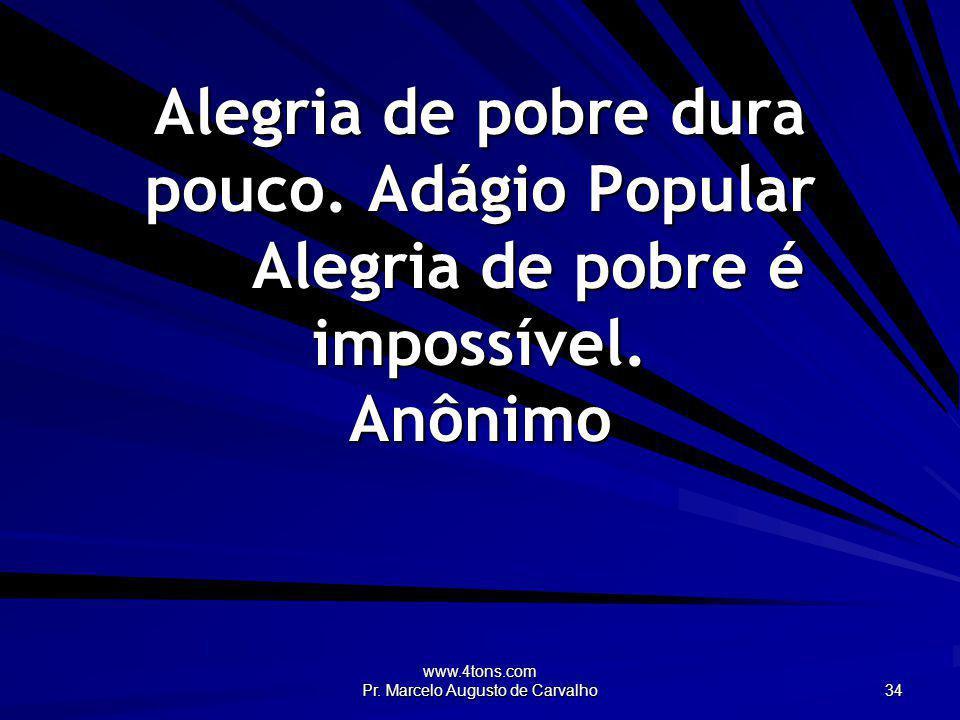 www.4tons.com Pr. Marcelo Augusto de Carvalho 34 Alegria de pobre dura pouco. Adágio Popular Alegria de pobre é impossível. Anônimo