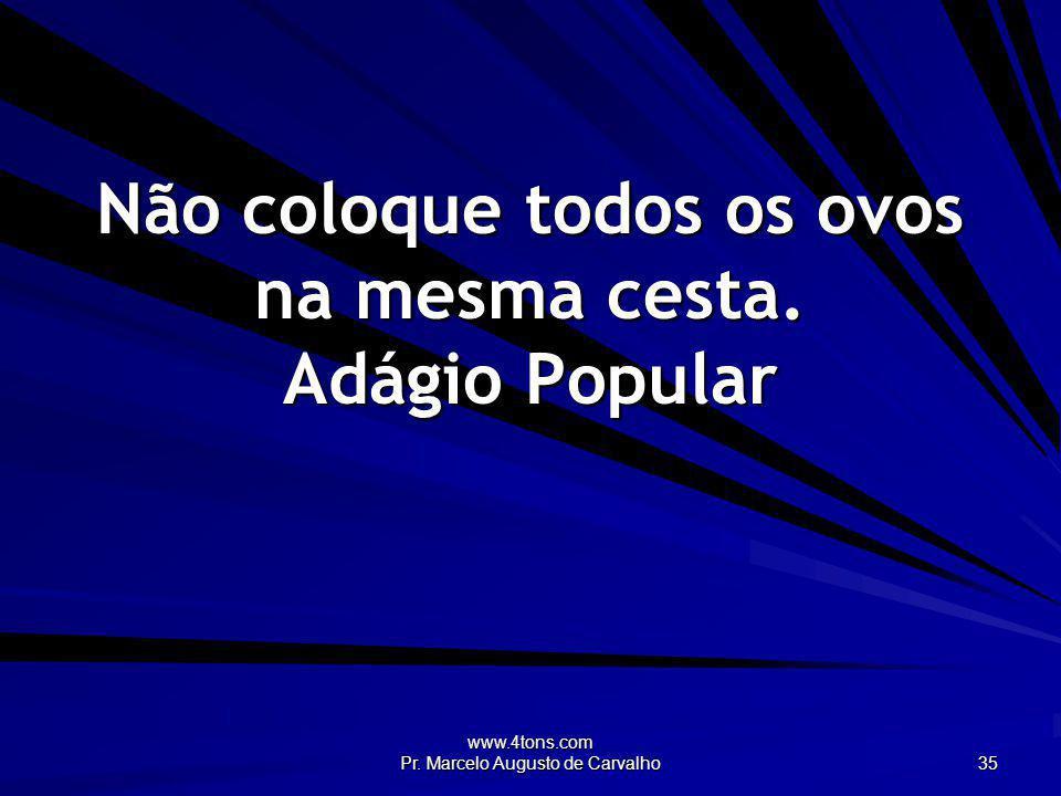 www.4tons.com Pr. Marcelo Augusto de Carvalho 35 Não coloque todos os ovos na mesma cesta. Adágio Popular