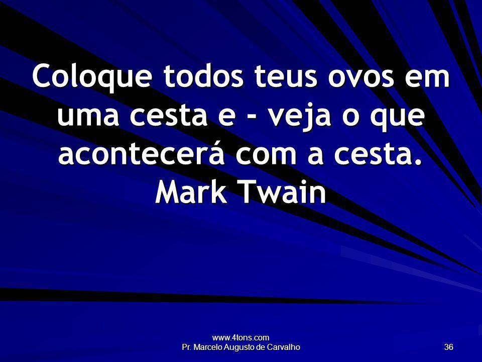 www.4tons.com Pr. Marcelo Augusto de Carvalho 36 Coloque todos teus ovos em uma cesta e - veja o que acontecerá com a cesta. Mark Twain