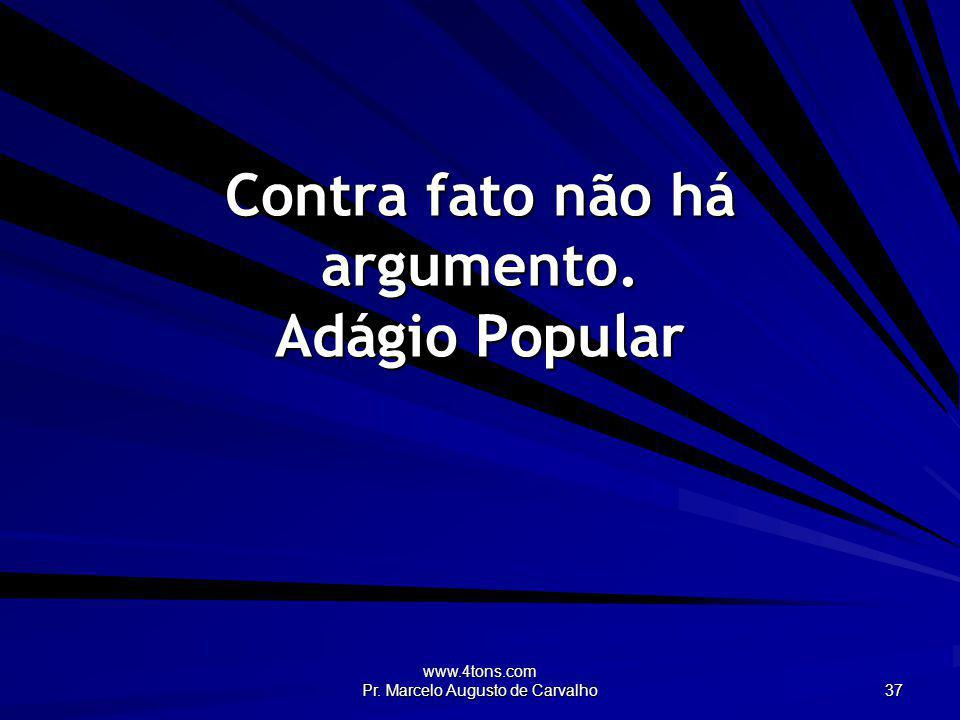www.4tons.com Pr. Marcelo Augusto de Carvalho 37 Contra fato não há argumento. Adágio Popular