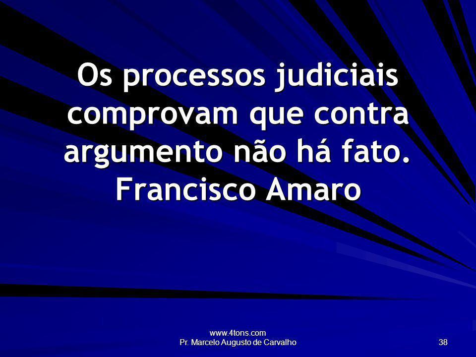www.4tons.com Pr. Marcelo Augusto de Carvalho 38 Os processos judiciais comprovam que contra argumento não há fato. Francisco Amaro
