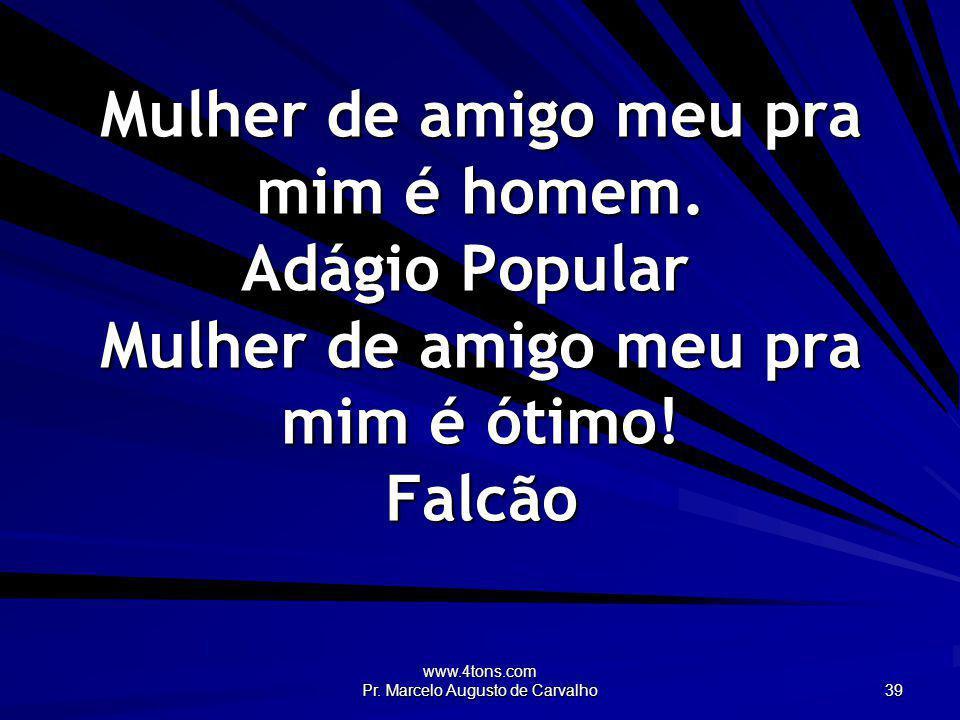 www.4tons.com Pr. Marcelo Augusto de Carvalho 39 Mulher de amigo meu pra mim é homem. Adágio Popular Mulher de amigo meu pra mim é ótimo! Falcão