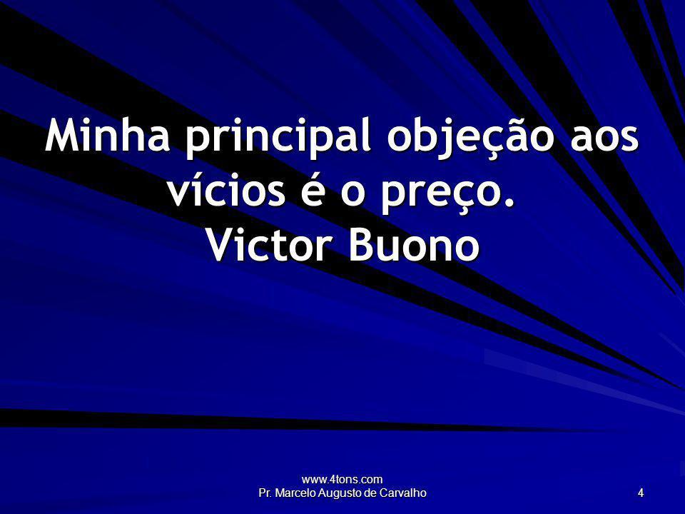 www.4tons.com Pr. Marcelo Augusto de Carvalho 4 Minha principal objeção aos vícios é o preço. Victor Buono