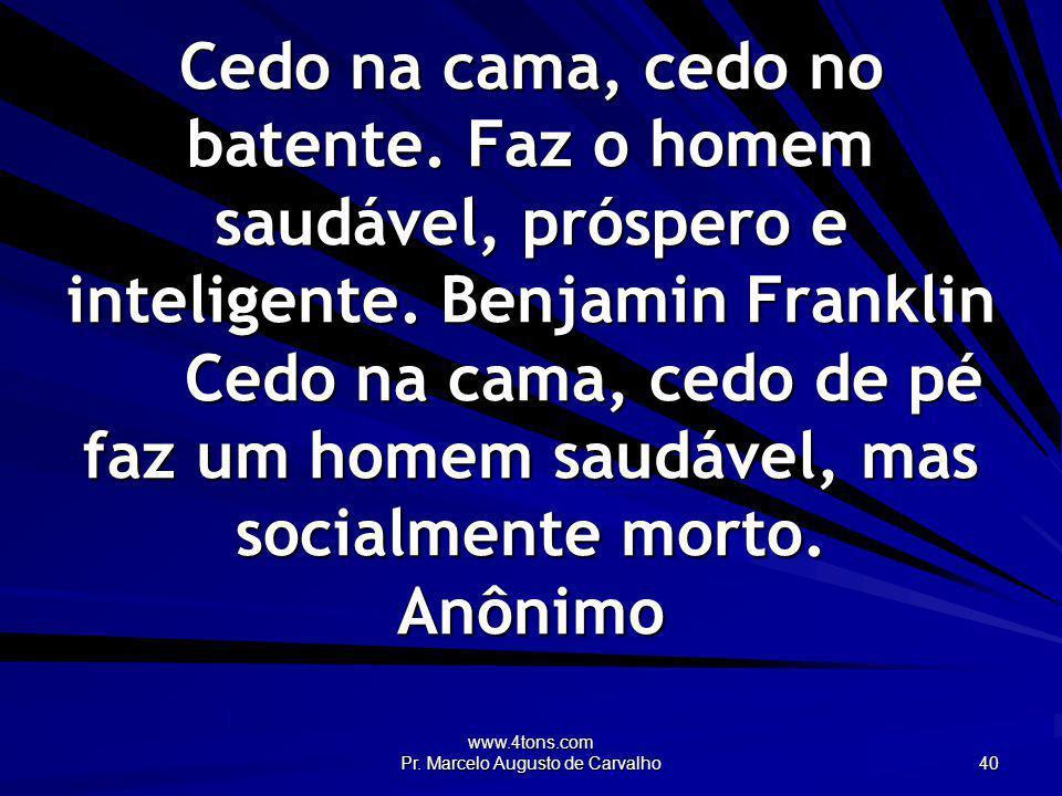 www.4tons.com Pr. Marcelo Augusto de Carvalho 40 Cedo na cama, cedo no batente. Faz o homem saudável, próspero e inteligente. Benjamin Franklin Cedo n