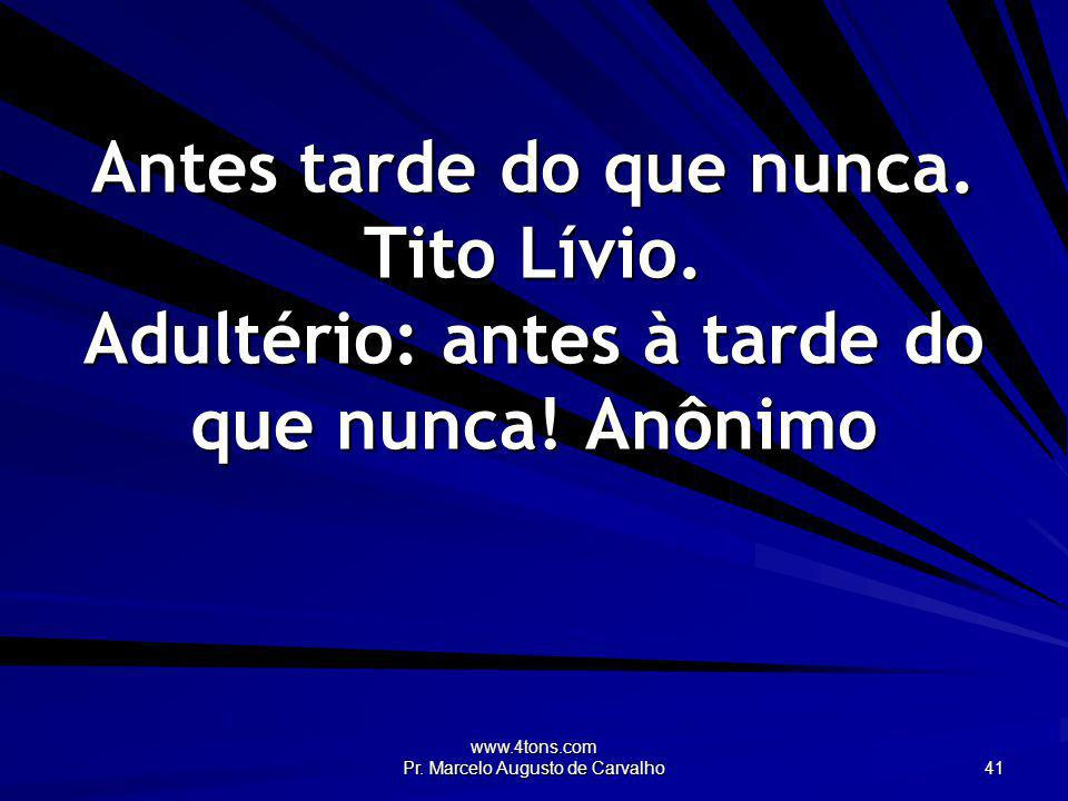 www.4tons.com Pr. Marcelo Augusto de Carvalho 41 Antes tarde do que nunca. Tito Lívio. Adultério: antes à tarde do que nunca! Anônimo