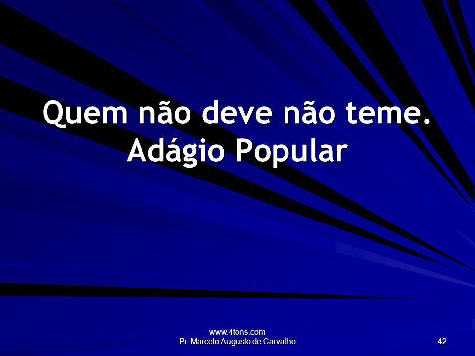 www.4tons.com Pr. Marcelo Augusto de Carvalho 42 Quem não deve não teme. Adágio Popular