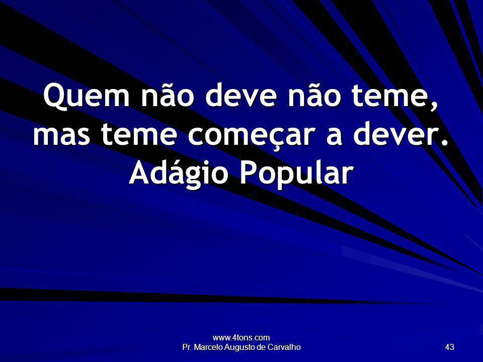 www.4tons.com Pr. Marcelo Augusto de Carvalho 43 Quem não deve não teme, mas teme começar a dever. Adágio Popular