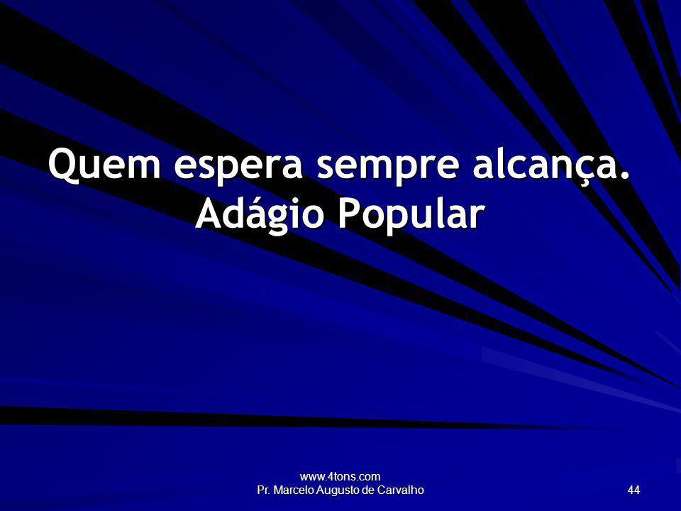 www.4tons.com Pr. Marcelo Augusto de Carvalho 44 Quem espera sempre alcança. Adágio Popular