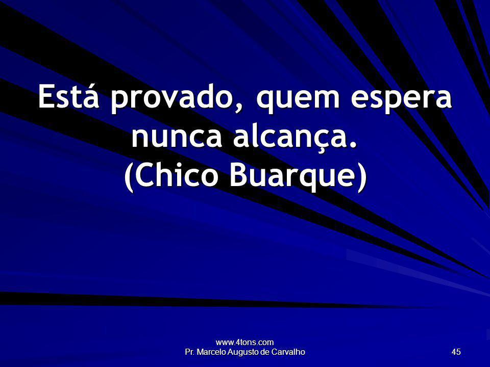 www.4tons.com Pr. Marcelo Augusto de Carvalho 45 Está provado, quem espera nunca alcança. (Chico Buarque)