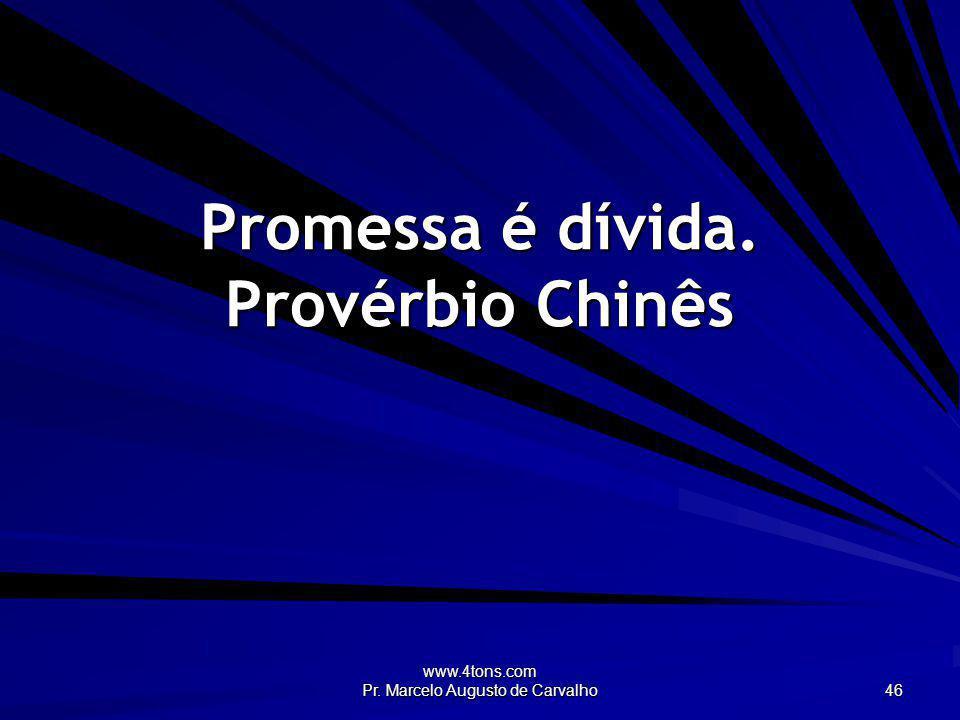 www.4tons.com Pr. Marcelo Augusto de Carvalho 46 Promessa é dívida. Provérbio Chinês