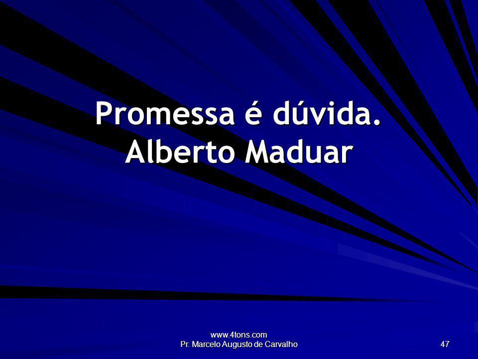 www.4tons.com Pr. Marcelo Augusto de Carvalho 47 Promessa é dúvida. Alberto Maduar