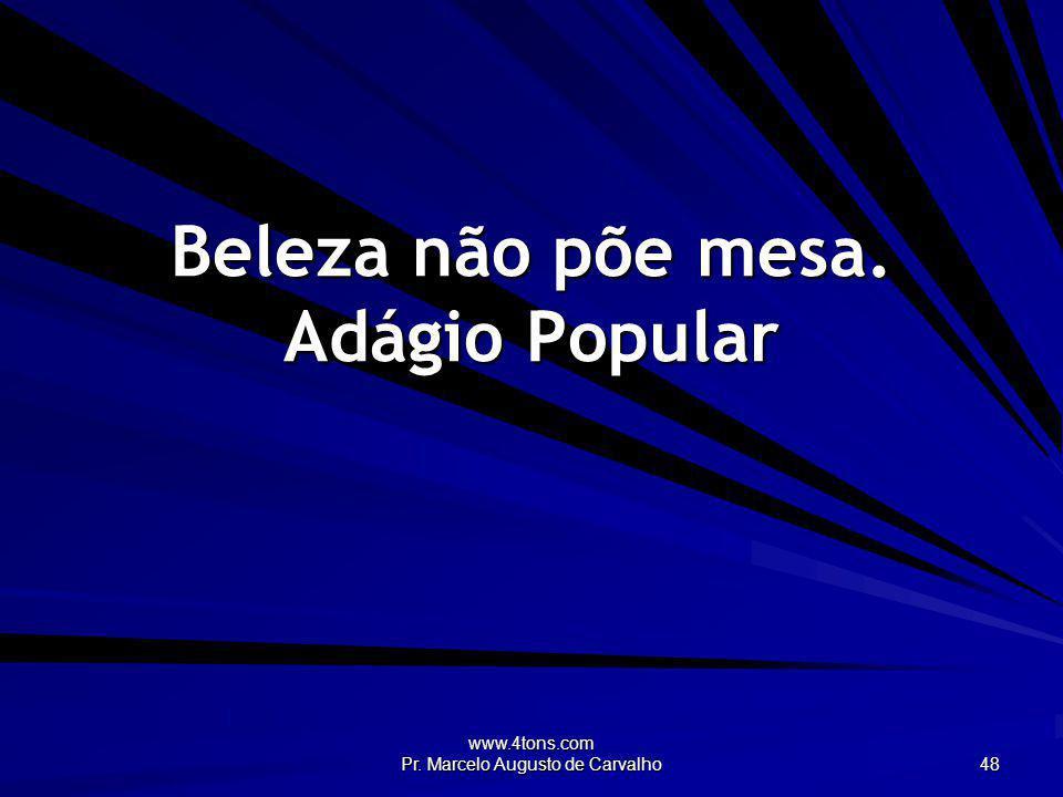 www.4tons.com Pr. Marcelo Augusto de Carvalho 48 Beleza não põe mesa. Adágio Popular