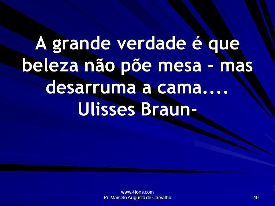 www.4tons.com Pr. Marcelo Augusto de Carvalho 49 A grande verdade é que beleza não põe mesa - mas desarruma a cama.... Ulisses Braun-