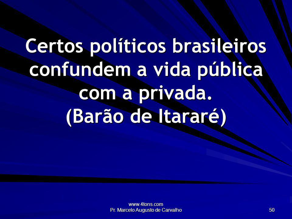 www.4tons.com Pr. Marcelo Augusto de Carvalho 50 Certos políticos brasileiros confundem a vida pública com a privada. (Barão de Itararé)